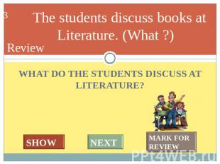 The students discuss books at Literature. (What ?) WHAT DO THE STUDENTS DISCUSS