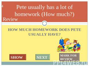 Pete usually has a lot of homework (How much?) HOW MUCH HOMEWORK DOES PETE USUAL