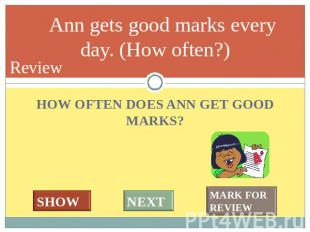 We usually have 5 or 6 lessons a day. (How many?) HOW OFTEN DOES ANN GET GOOD MA