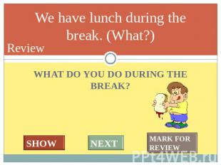 A lesson lasts 45 minutes. (How long?) WHAT DO YOU DO DURING THE BREAK?