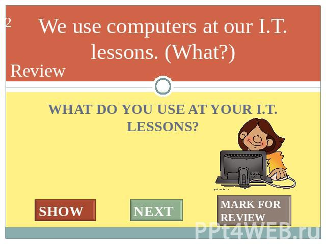 We use computers at our I.T. lessons. (What?) WHAT DO YOU USE AT YOUR I.T. LESSONS?