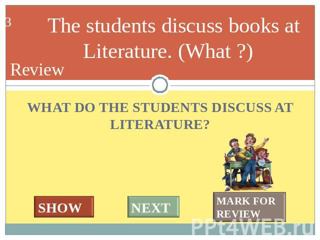 The students discuss books at Literature. (What ?) WHAT DO THE STUDENTS DISCUSS AT LITERATURE?