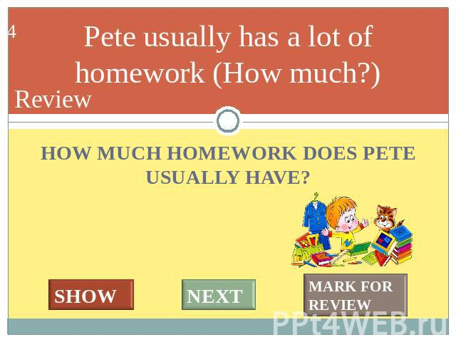 Pete usually has a lot of homework (How much?) HOW MUCH HOMEWORK DOES PETE USUALLY HAVE?
