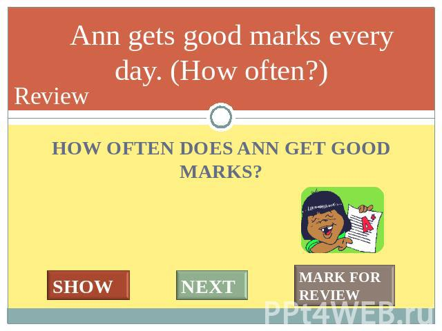 We usually have 5 or 6 lessons a day. (How many?) HOW OFTEN DOES ANN GET GOOD MARKS?