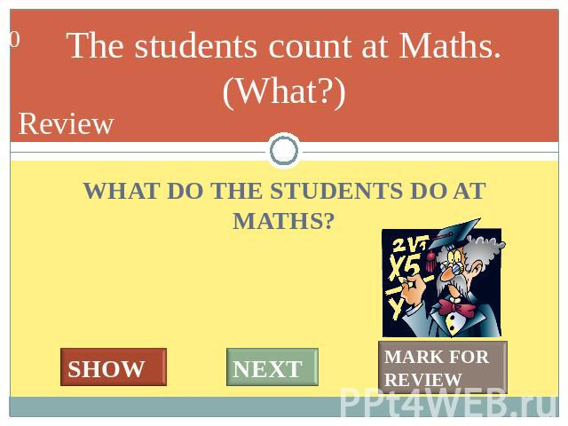 The students count at Maths. (What?) WHAT DO THE STUDENTS DO AT MATHS?
