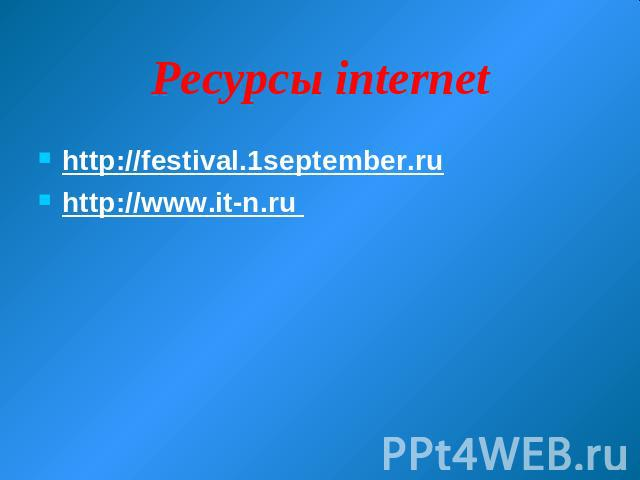 Ресурсы internet http://festival.1september.ru http://www.it-n.ru