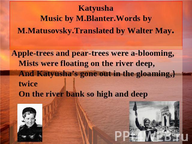 Katyusha Music by M.Blanter.Words by M.Matusovsky.Translated by Walter May. Apple-trees and pear-trees were a-blooming, Mists were floating on the river deep, And Katyusha's gone out in the gloaming,} twice On the river bank so high and deep