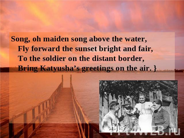 Song, oh maiden song above the water, Fly forward the sunset bright and fair, To the soldier on the distant border, Bring Katyusha's greetings on the air. }
