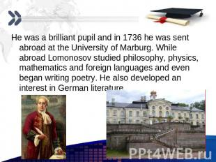 He was a brilliant pupil and in 1736 he was sent abroad at the University of Mar