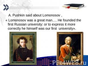 A. Pushkin said about Lomonosov , A. Pushkin said about Lomonosov , « Lomonosov