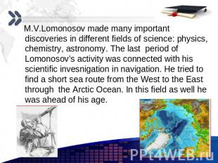 M.V.Lomonosov made many important discoveries in different fields of science: ph