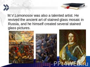 M.V.Lomonosov was also a talented artist. He revived the ancient art of stained