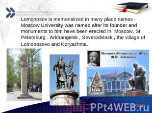 Lomonosov is memorialized in many place names - Moscow University was named afte