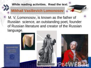Mikhail Vasilievich Lomonosov M. V. Lomonosov, is known as the father of Russian