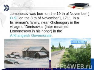 Lomonosov was born on the 19 th of November [O.S. on the 8 th of November ], 171