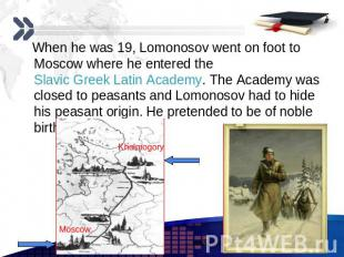 When he was 19, Lomonosov went on foot to Moscow where he entered the Slavic Gre