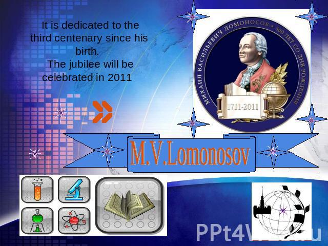 It is dedicated to the third centenary since his birth. The jubilee will be celebrated in 2011 M.V. Lomonosov