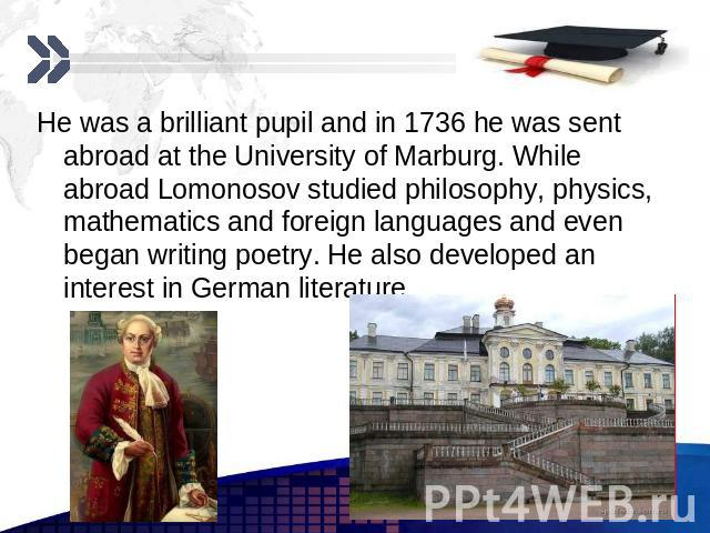 He was a brilliant pupil and in 1736 he was sent abroad at the University of Marburg. While abroad Lomonosov studied philosophy, physics, mathematics and foreign languages and even began writing poetry. He also developed an interest in German litera…