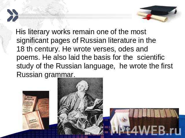 His literary works remain one of the most significant pages of Russian literature in the 18 th century. He wrote verses, odes and poems. He also laid the basis for the scientific study of the Russian language, he wrote the first Russian grammar.