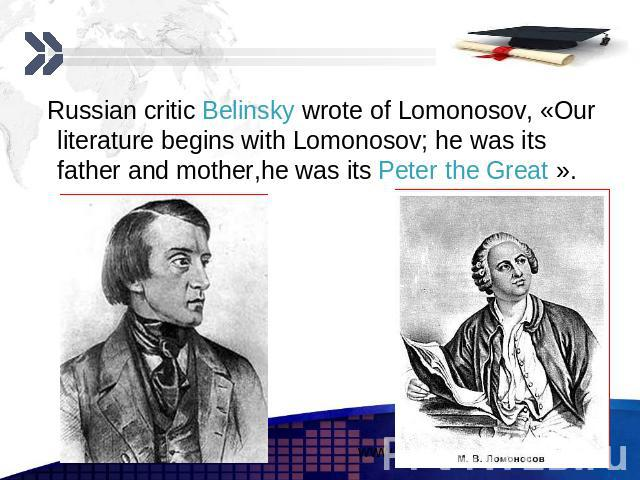 Russian critic Belinsky wrote of Lomonosov, «Our literature begins with Lomonosov; he was its father and mother,he was its Peter the Great ». Russian critic Belinsky wrote of Lomonosov, «Our literature begins with Lomonosov; he was its father and mo…