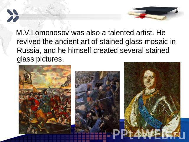 M.V.Lomonosov was also a talented artist. He revived the ancient art of stained glass mosaic in Russia, and he himself created several stained glass pictures. M.V.Lomonosov was also a talented artist. He revived the ancient art of stained glass mosa…