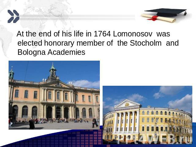 At the end of his life in 1764 Lomonosov was elected honorary member of the Stocholm and Bologna Academies At the end of his life in 1764 Lomonosov was elected honorary member of the Stocholm and Bologna Academies
