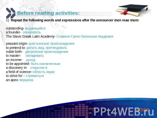 Before reading activities: Repeat the following words and expressions after the announcer then read them: outstanding- выдающийся a founder- основатель The Slavic Greek Latin Academy- Славяно-Греко-Латинская Академия peasant origin- крестьянское про…