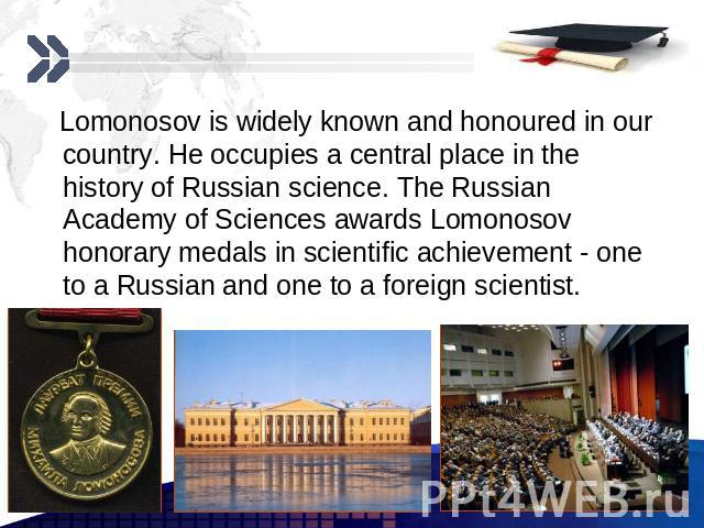 Lomonosov is widely known and honoured in our country. He occupies a central place in the history of Russian science. The Russian Academy of Sciences awards Lomonosov honorary medals in scientific achievement - one to a Russian and one to a foreign …