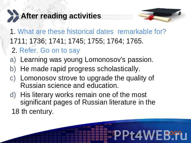 After reading activities 1. What are these historical dates remarkable for? 1711; 1736; 1741; 1745; 1755; 1764; 1765. 2. Refer. Go on to say Learning was young Lomonosov's passion. He made rapid progress scholastically. Lomonosov strove to upgrade t…