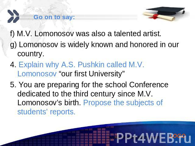 "f) M.V. Lomonosov was also a talented artist. f) M.V. Lomonosov was also a talented artist. g) Lomonosov is widely known and honored in our country. 4. Explain why A.S. Pushkin called M.V. Lomonosov ""our first University"" 5. You are preparing for th…"
