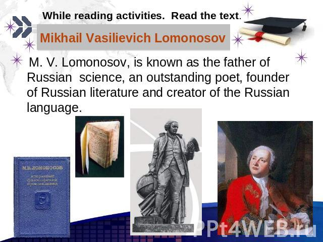 Mikhail Vasilievich Lomonosov M. V. Lomonosov, is known as the father of Russian science, an outstanding poet, founder of Russian literature and creator of the Russian language.