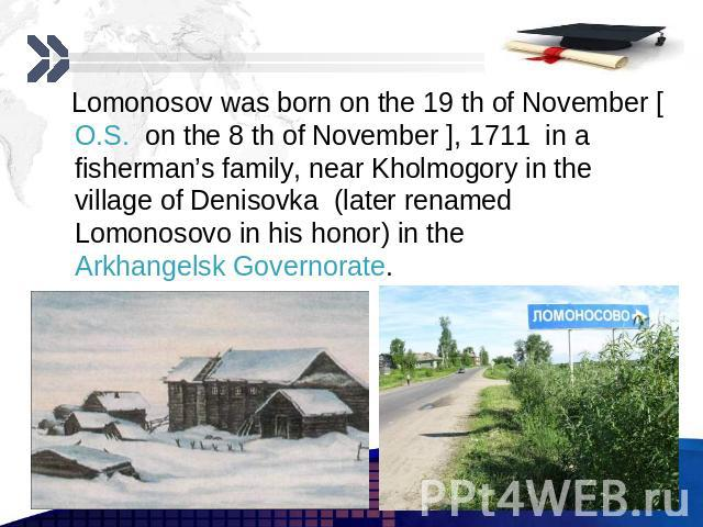 Lomonosov was born on the 19 th of November [O.S. on the 8 th of November ], 1711 in a fisherman's family, near Kholmogory in the village of Denisovka (later renamed Lomonosovo in his honor) in the Arkhangelsk Governorate. Lomonosov was born on the …
