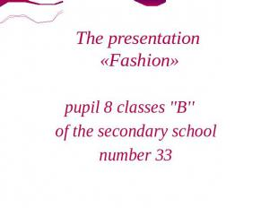 The presentation «Fashion» pupil 8 classes ''B'' of the secondary school number
