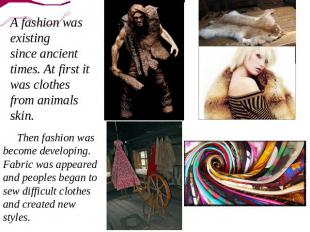 A fashion was existing since ancient times. At first it was clothes from animals