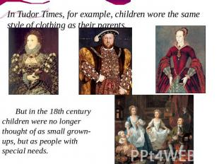 In Tudor Times, for example, children wore the same style of clothing as their p