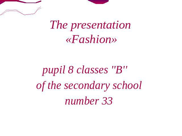 The presentation «Fashion» pupil 8 classes ''B'' of the secondary school number 33