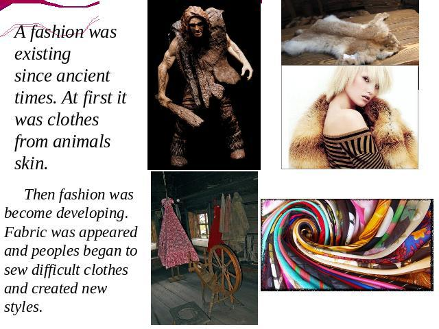 A fashion was existing since ancient times. At first it was clothes from animals skin. Then fashion was become developing. Fabric was appeared and peoples began to sew difficult clothes and created new styles.