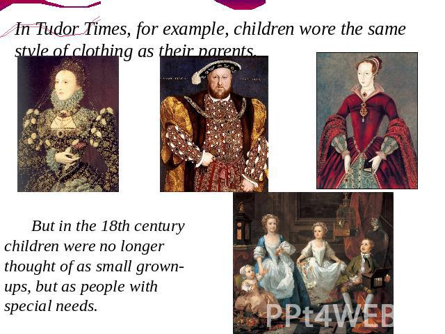 In Tudor Times, for example, children wore the same style of clothing as their parents. But in the 18th century children were no longer thought of as small grown-ups, but as people with special needs.