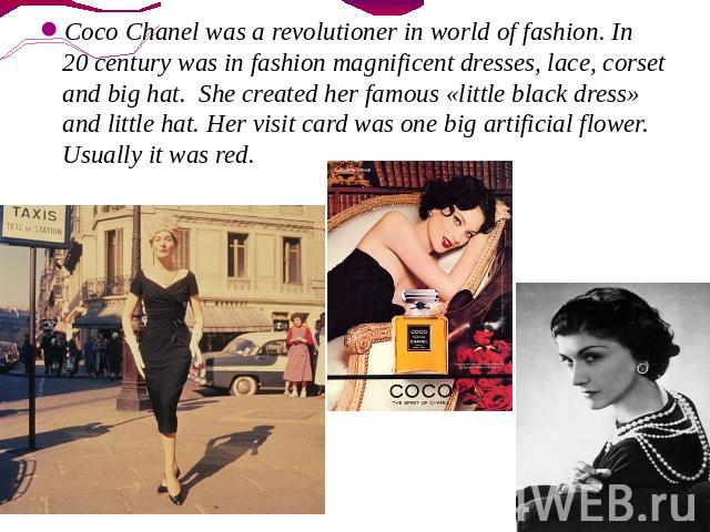 Coco Chanel was a revolutioner in world of fashion. In 20 century was in fashion magnificent dresses, lace, corset and big hat. She created her famous «little black dress» and little hat. Her visit card was one big artificial flower. Usually it was red.