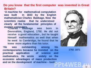 A machine for mathematical computation was built in 1833 by the English mathemat