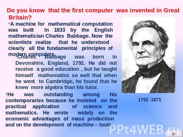 A machine for mathematical computation was built in 1833 by the English mathematician Charles Babbage. Now the scientists realize that he understood clearly all the fundamental principles of modern computers. Charles Babbage was born in Devonshire, …