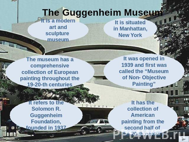 "The Guggenheim Museum The museum has a comprehensive collection of European painting throughout the 19-20-th centuries It was opened in 1939 and first was called the ""Museum of Non- Objective Painting"" It has the collection of American painting from…"