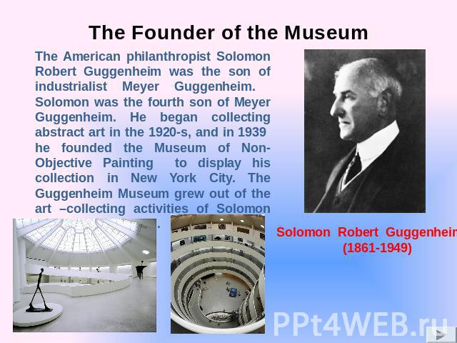 The Founder of the Museum The American philanthropist Solomon Robert Guggenheim was the son of industrialist Meyer Guggenheim. Solomon was the fourth son of Meyer Guggenheim. He began collecting abstract art in the 1920-s, and in 1939 he founded the…