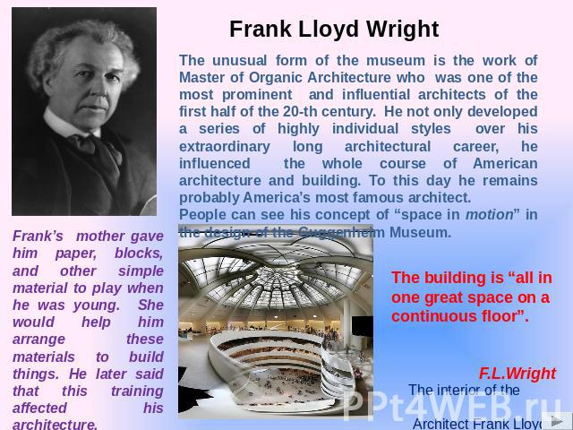 Frank Lloyd Wright The unusual form of the museum is the work of Master of Organic Architecture who was one of the most prominent and influential architects of the first half of the 20-th century. He not only developed a series of highly individual …