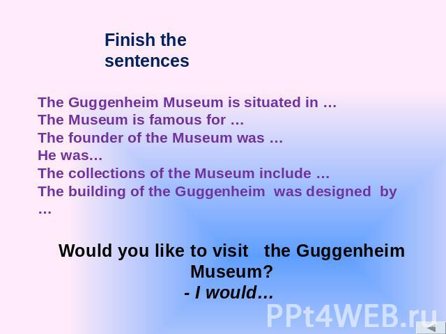 The Guggenheim Museum is situated in … The Museum is famous for … The founder of the Museum was … He was… The collections of the Museum include … The building of the Guggenheim was designed by …