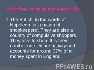 The British, in the words of Napoleon, is 'a nation of shopkeepers'. They are al