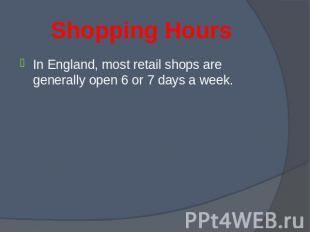 In England, most retail shops are generally open 6 or 7 days a week. In England,
