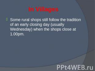 Some rural shops still follow the tradition of an early closing day (usually Wed