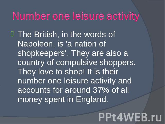The British, in the words of Napoleon, is 'a nation of shopkeepers'. They are also a country of compulsive shoppers. They love to shop! It is their number one leisure activity and accounts for around 37% of all money spent in England. The British, i…