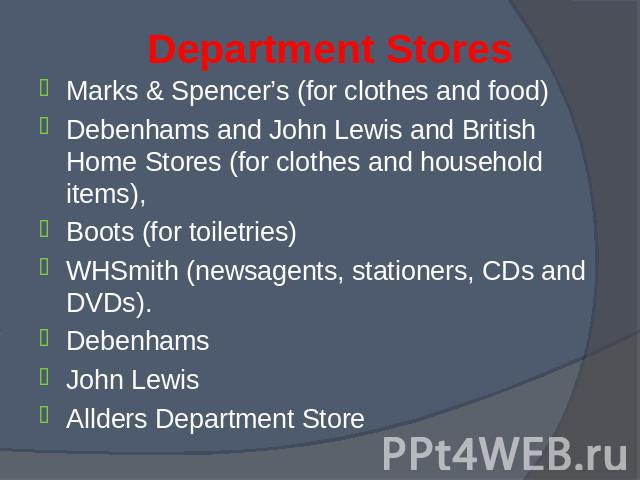 Marks & Spencer's (for clothes and food) Marks & Spencer's (for clothes and food) Debenhams and John Lewis and British Home Stores (for clothes and household items), Boots (for toiletries) WHSmith (newsagents, stationers, CDs and DVDs). Debe…